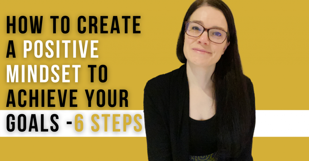 a blog featured image which has a topic focus of How to Create a Positive Mindset to Achieve Your Goals; 6 Steps
